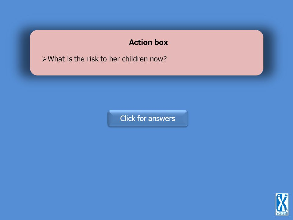 Action box What is the risk to her children now Click for answers