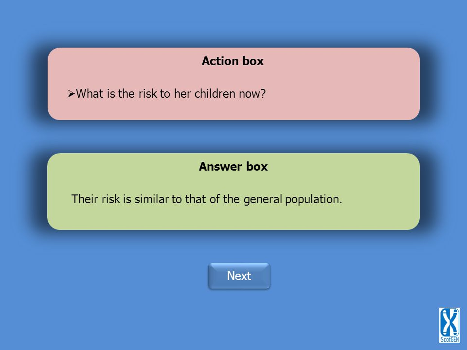 Action box What is the risk to her children now Answer box. Their risk is similar to that of the general population.