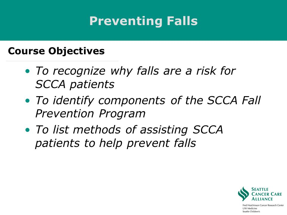 Preventing Falls To recognize why falls are a risk for SCCA patients