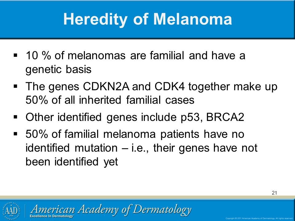 Heredity of Melanoma 10 % of melanomas are familial and have a genetic basis.