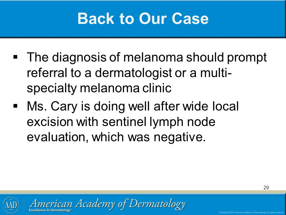 Back to Our Case The diagnosis of melanoma should prompt referral to a dermatologist or a multi-specialty melanoma clinic.