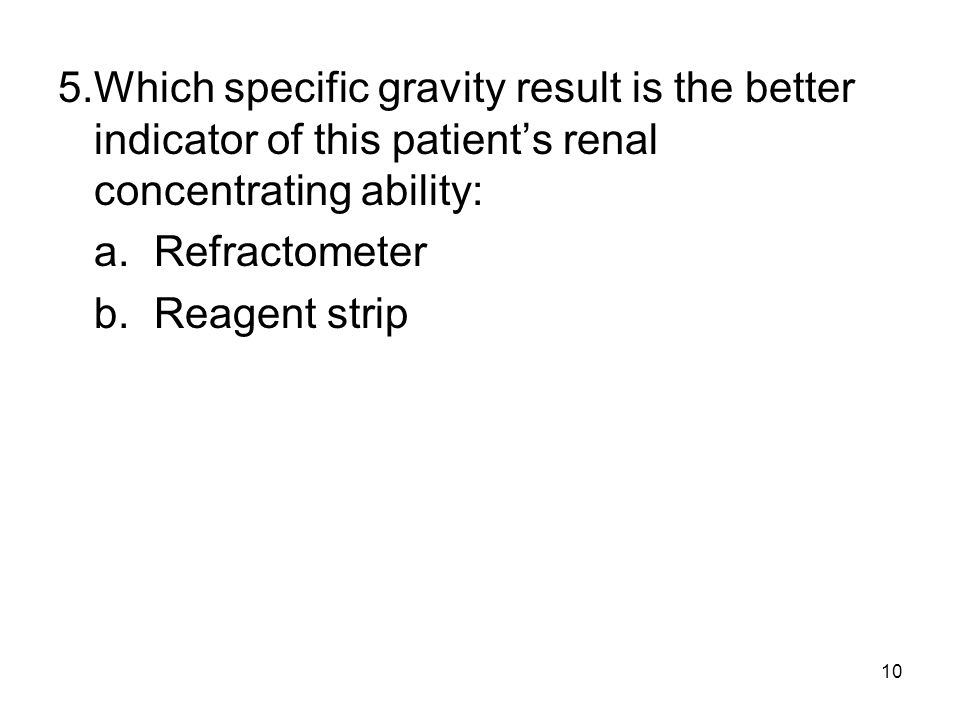5. Which specific gravity result is the better indicator of this patient's renal concentrating ability: