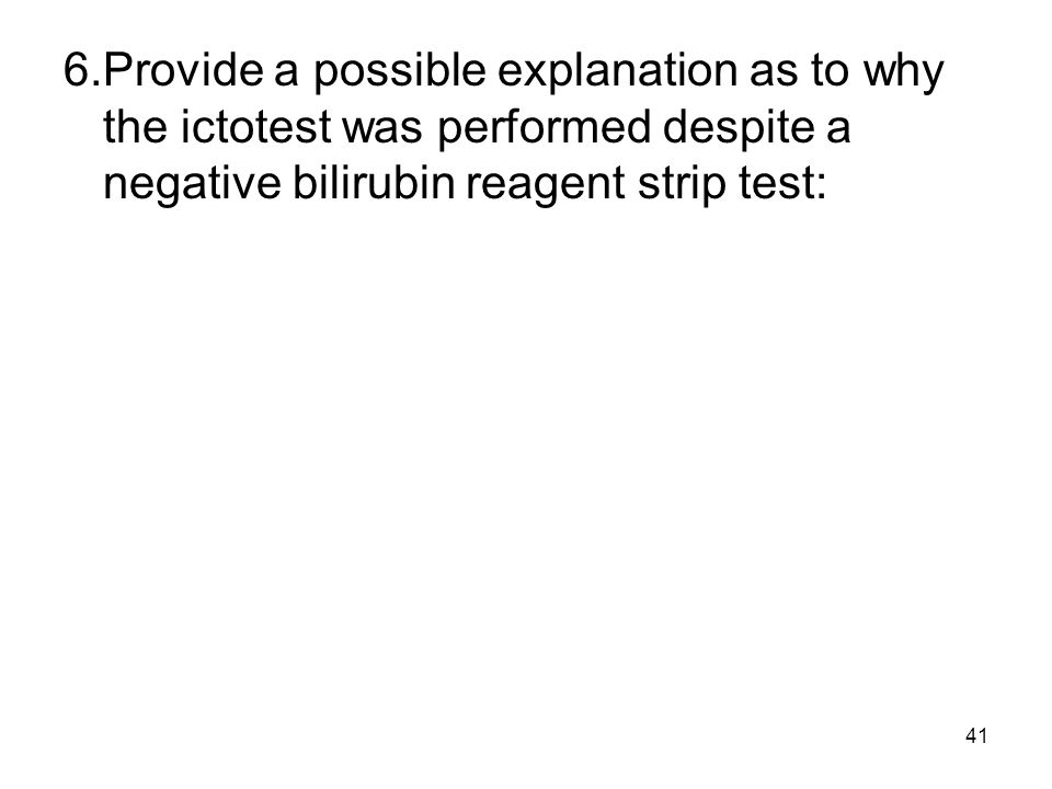 6. Provide a possible explanation as to why the ictotest was performed despite a negative bilirubin reagent strip test: