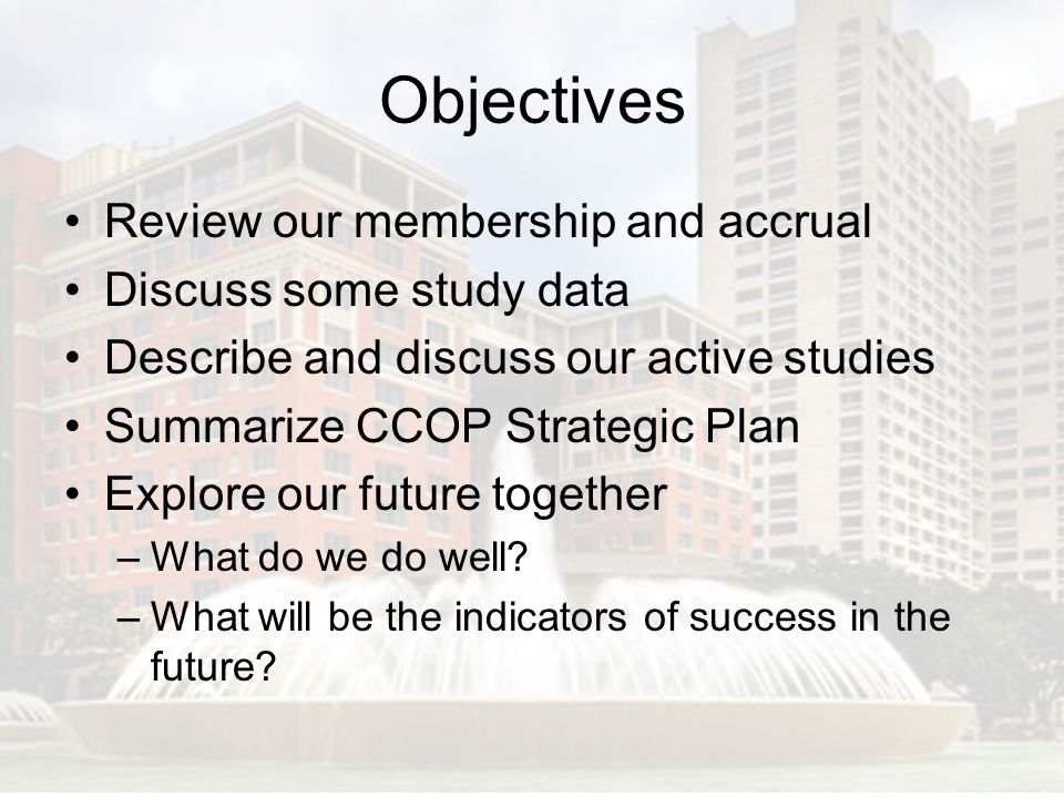 Objectives Review our membership and accrual Discuss some study data
