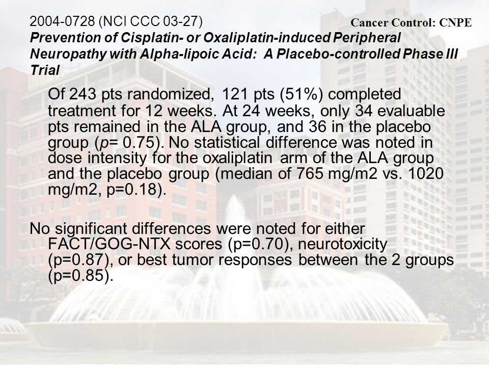 2004-0728 (NCI CCC 03-27) Prevention of Cisplatin- or Oxaliplatin-induced Peripheral Neuropathy with Alpha-lipoic Acid: A Placebo-controlled Phase III Trial