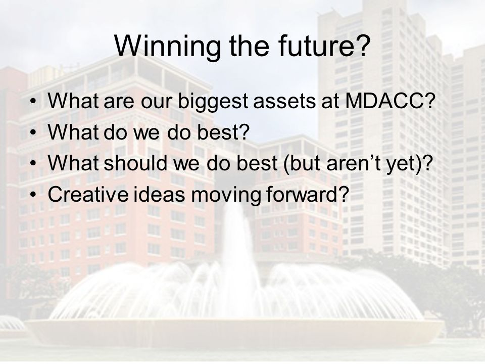 Winning the future What are our biggest assets at MDACC