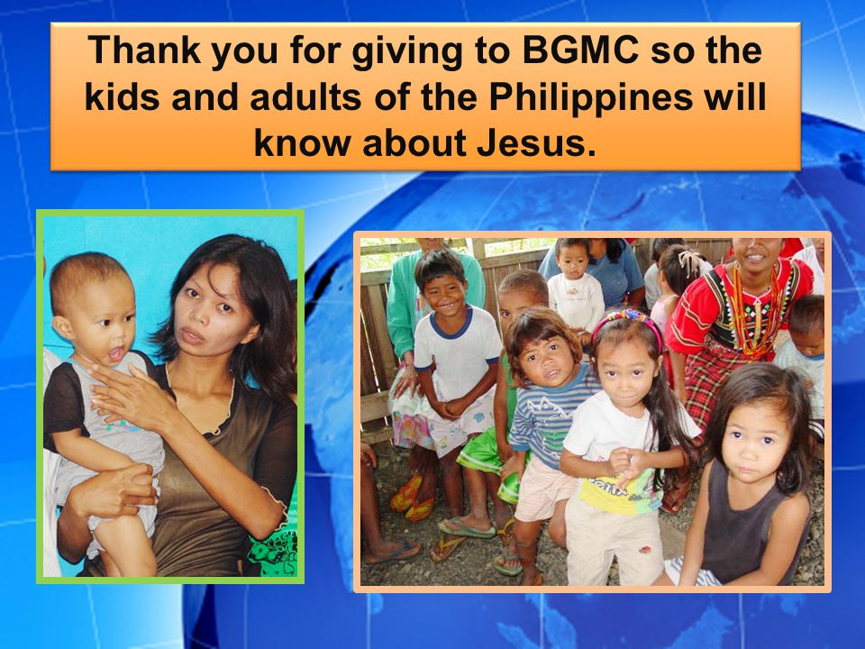 Thank you for giving to BGMC so the kids and adults of the Philippines will know about Jesus.
