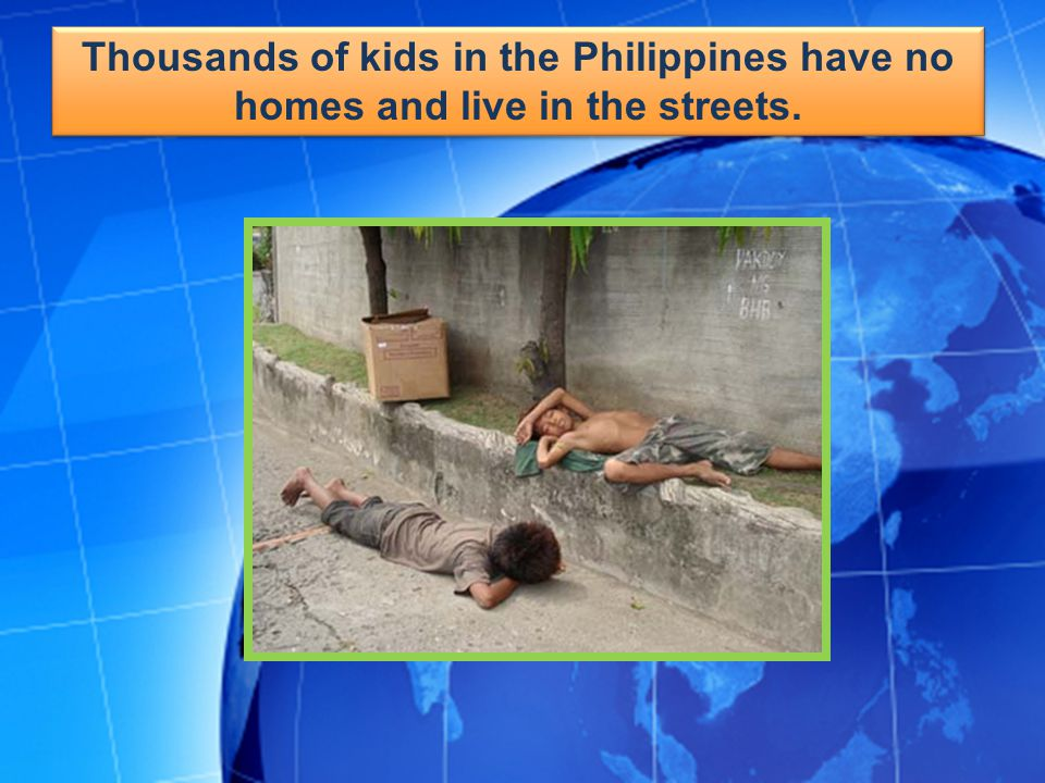 Thousands of kids in the Philippines have no homes and live in the streets.