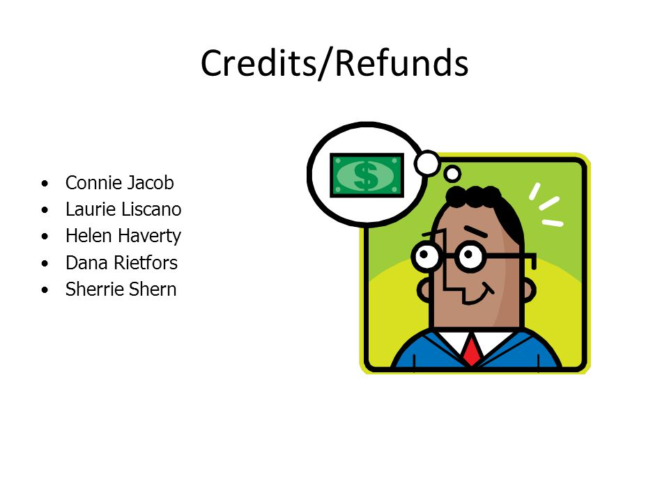 Credits/Refunds Connie Jacob Laurie Liscano Helen Haverty