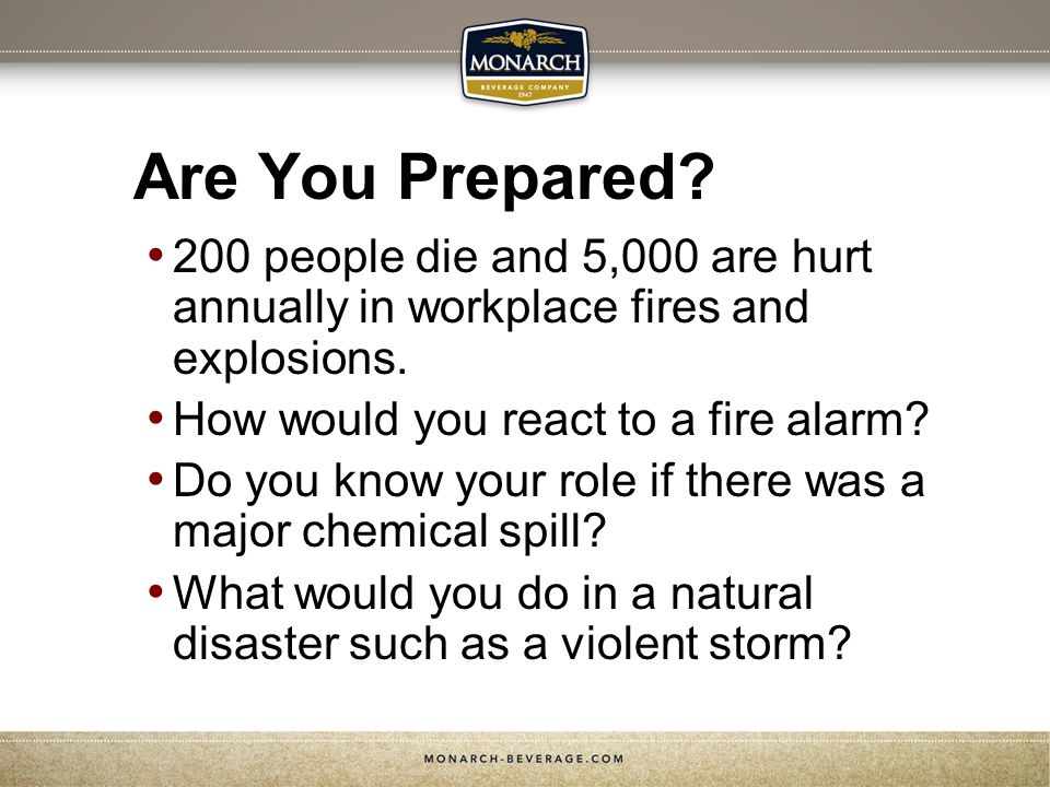 Are You Prepared 200 people die and 5,000 are hurt annually in workplace fires and explosions. How would you react to a fire alarm