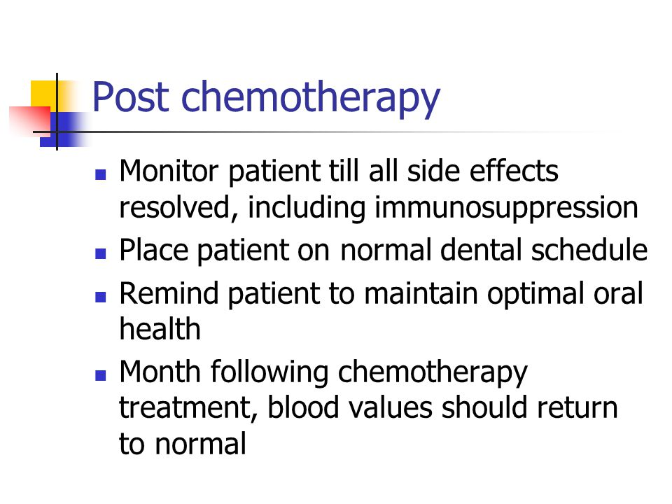 Post chemotherapy Monitor patient till all side effects resolved, including immunosuppression. Place patient on normal dental schedule.