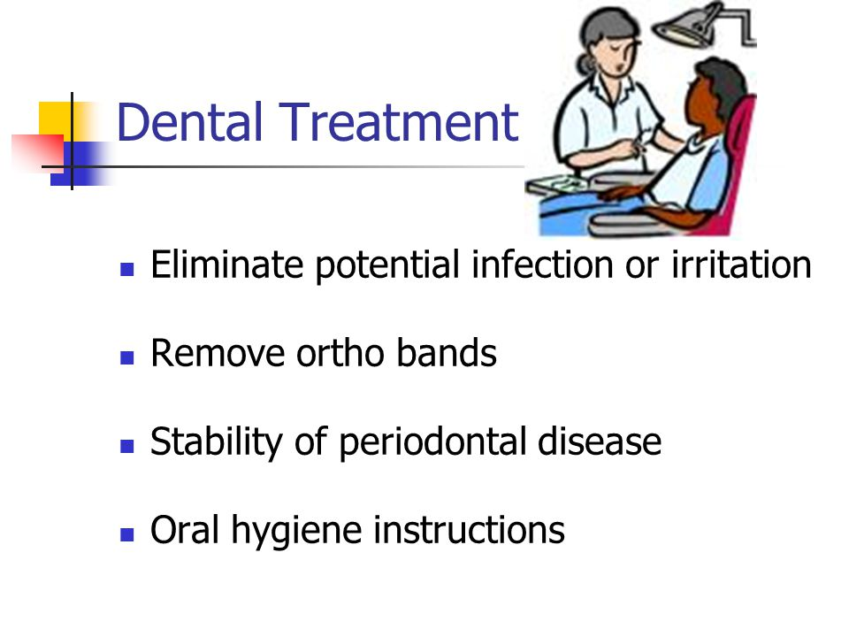 Dental Treatment Eliminate potential infection or irritation