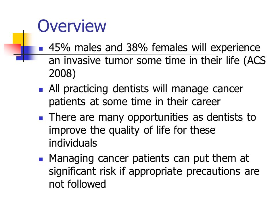 Overview 45% males and 38% females will experience an invasive tumor some time in their life (ACS 2008)