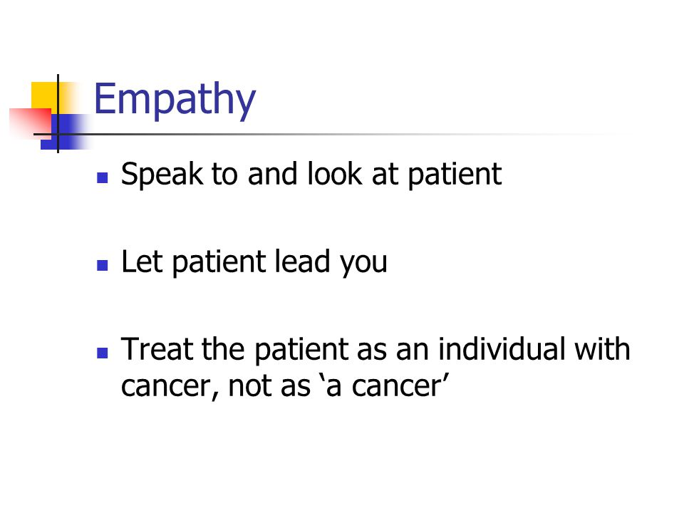 Empathy Speak to and look at patient Let patient lead you
