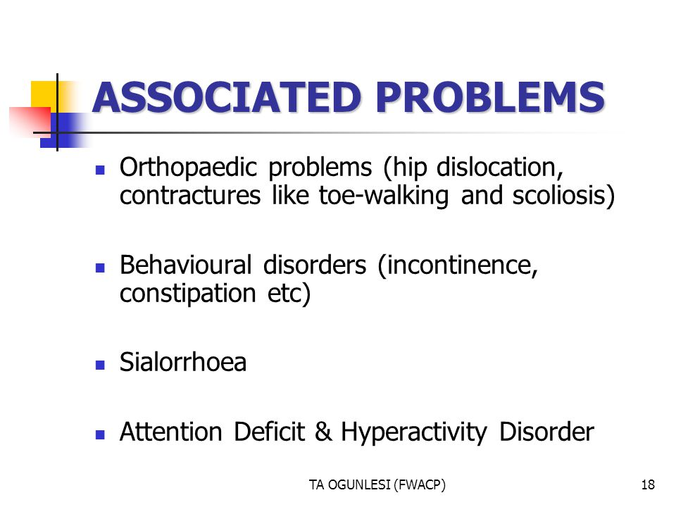 ASSOCIATED PROBLEMS Orthopaedic problems (hip dislocation, contractures like toe-walking and scoliosis)
