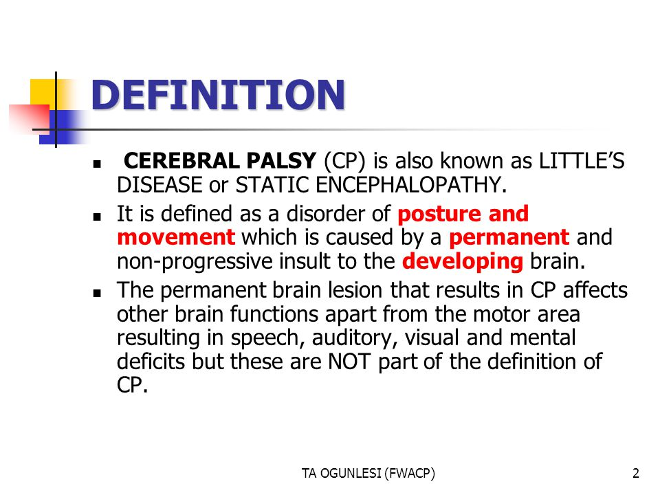 DEFINITION CEREBRAL PALSY (CP) is also known as LITTLE'S DISEASE or STATIC ENCEPHALOPATHY.