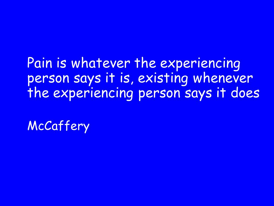 Pain is whatever the experiencing person says it is, existing whenever the experiencing person says it does