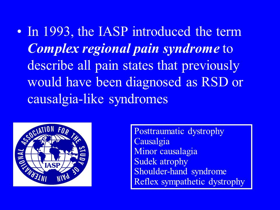 In 1993, the IASP introduced the term Complex regional pain syndrome to describe all pain states that previously would have been diagnosed as RSD or causalgia-like syndromes