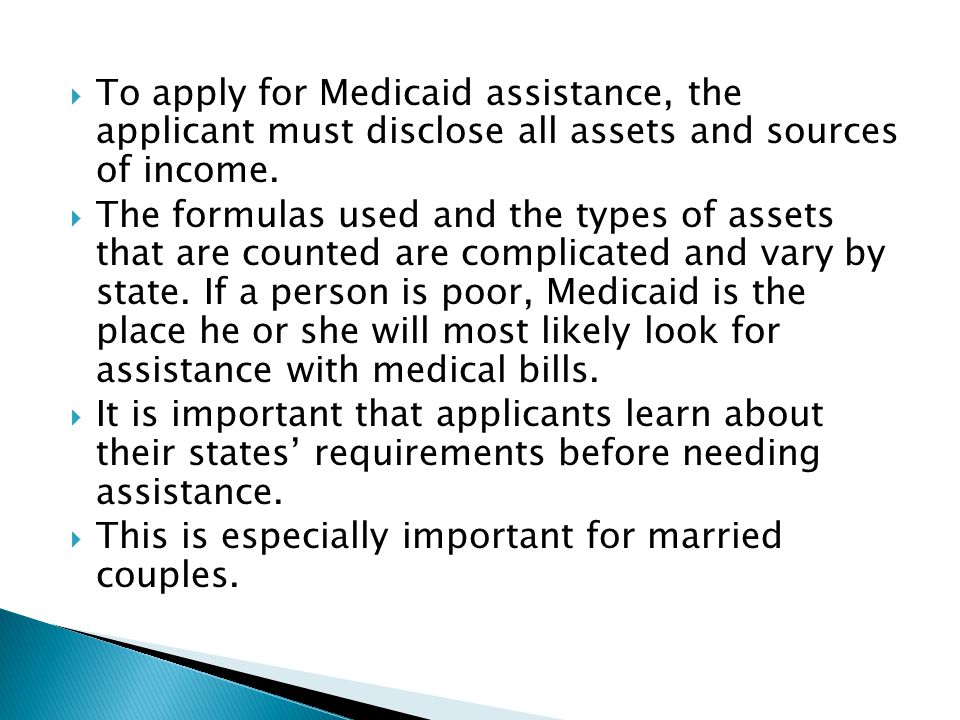 To apply for Medicaid assistance, the applicant must disclose all assets and sources of income.