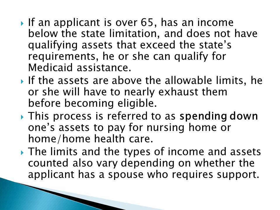 If an applicant is over 65, has an income below the state limitation, and does not have qualifying assets that exceed the state's requirements, he or she can qualify for Medicaid assistance.