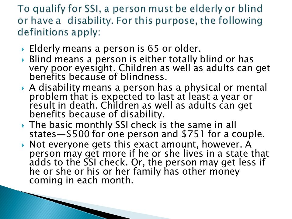 To qualify for SSI, a person must be elderly or blind or have a disability. For this purpose, the following definitions apply: