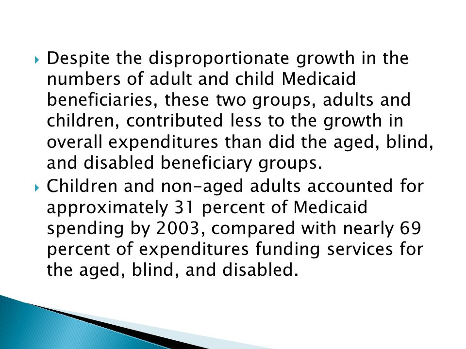 Despite the disproportionate growth in the numbers of adult and child Medicaid beneficiaries, these two groups, adults and children, contributed less to the growth in overall expenditures than did the aged, blind, and disabled beneficiary groups.