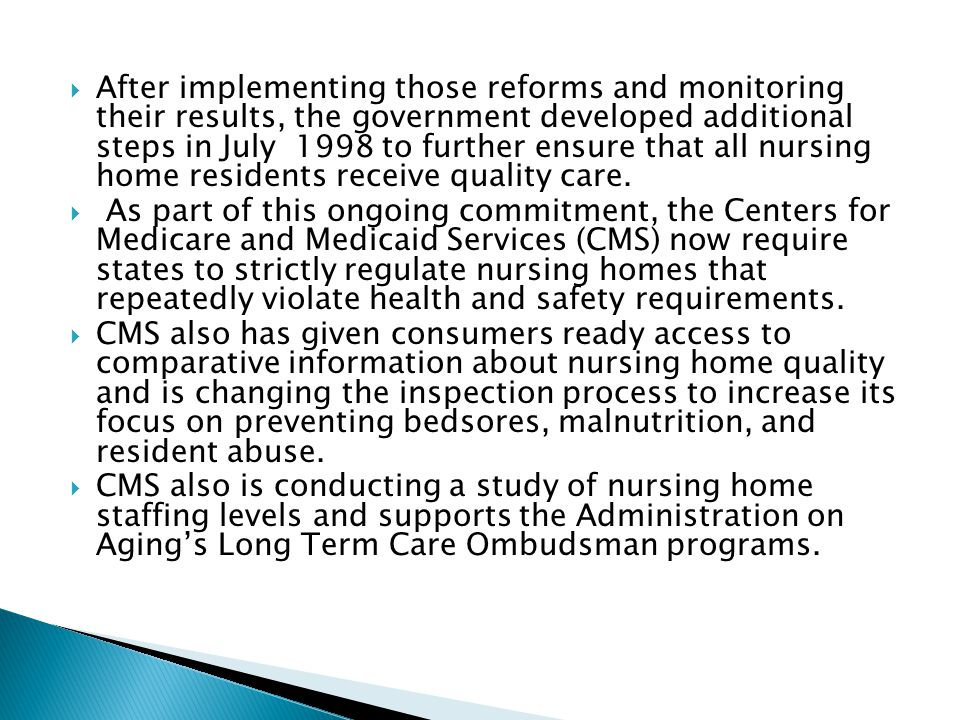After implementing those reforms and monitoring their results, the government developed additional steps in July 1998 to further ensure that all nursing home residents receive quality care.