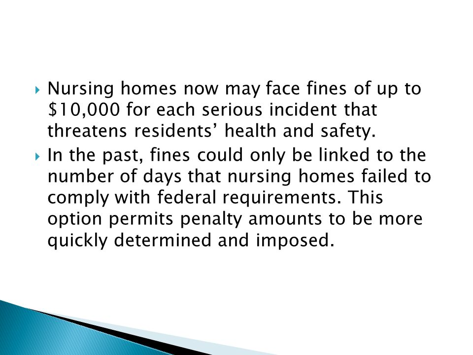 Nursing homes now may face fines of up to $10,000 for each serious incident that threatens residents' health and safety.
