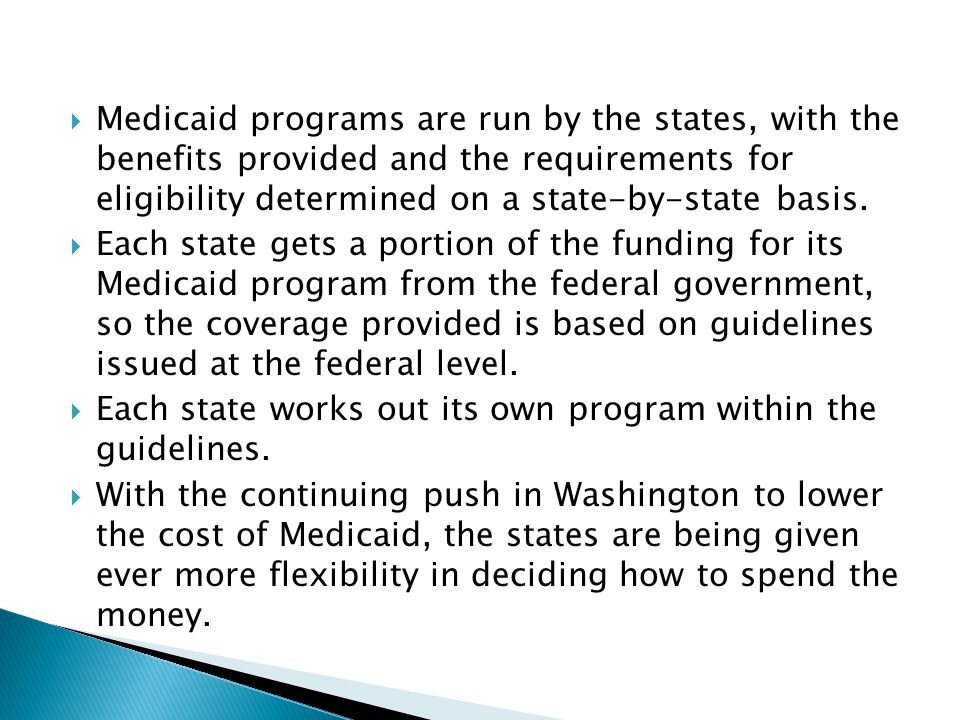 Medicaid programs are run by the states, with the benefits provided and the requirements for eligibility determined on a state-by-state basis.