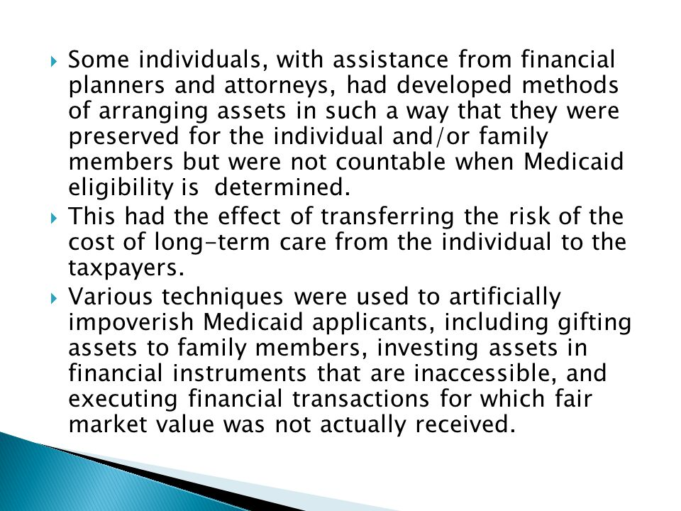 Some individuals, with assistance from financial planners and attorneys, had developed methods of arranging assets in such a way that they were preserved for the individual and/or family members but were not countable when Medicaid eligibility is determined.