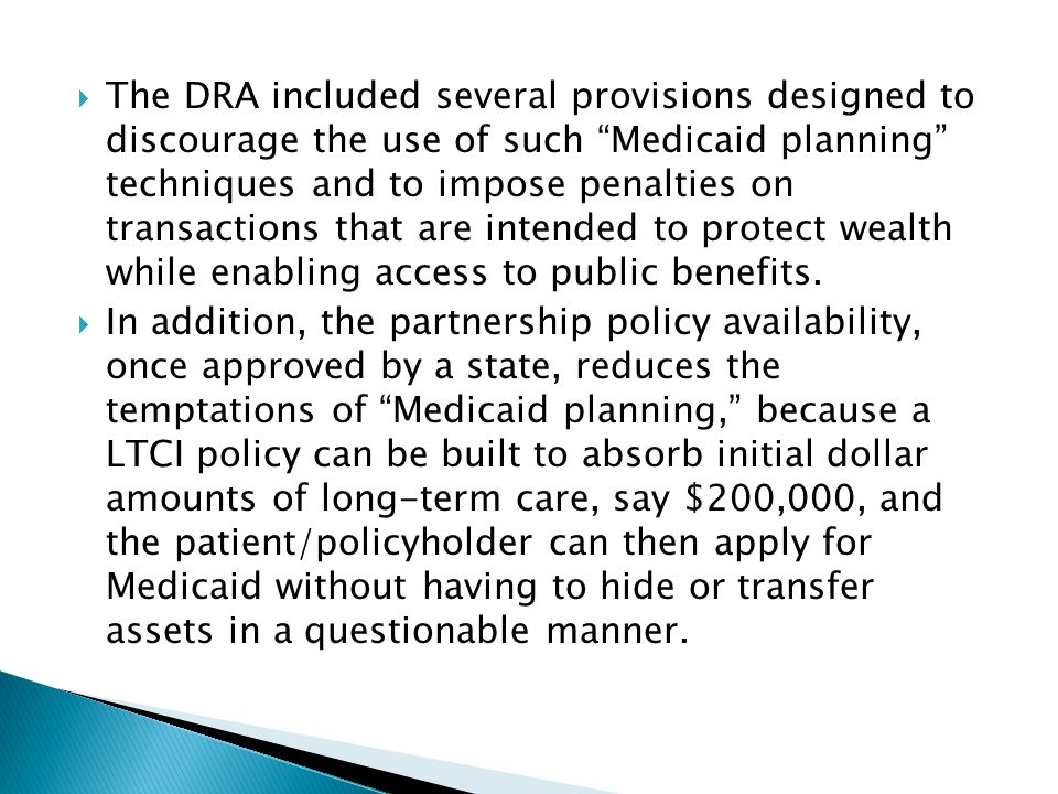 The DRA included several provisions designed to discourage the use of such Medicaid planning techniques and to impose penalties on transactions that are intended to protect wealth while enabling access to public benefits.