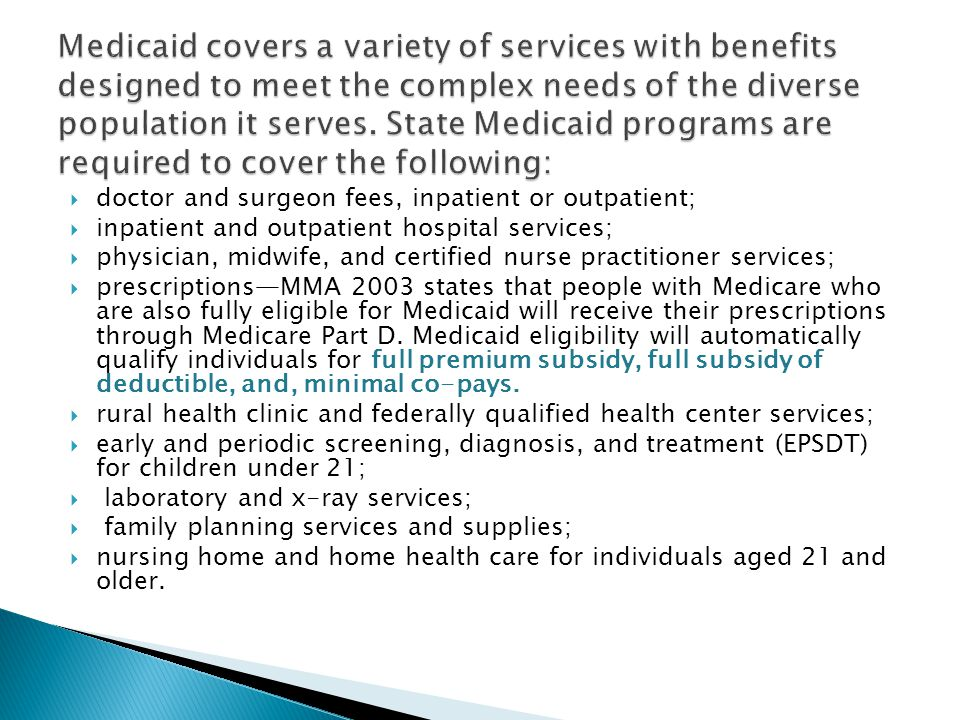 Medicaid covers a variety of services with benefits designed to meet the complex needs of the diverse population it serves. State Medicaid programs are required to cover the following: