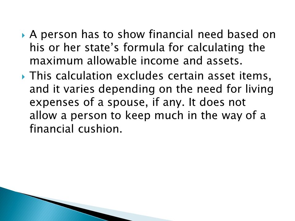 A person has to show financial need based on his or her state's formula for calculating the maximum allowable income and assets.