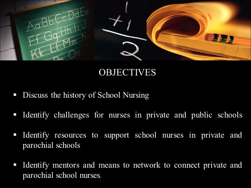OBJECTIVES Discuss the history of School Nursing. Identify challenges for nurses in private and public schools.