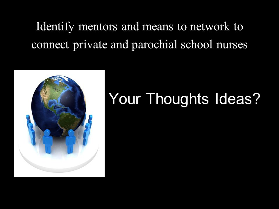 Identify mentors and means to network to connect private and parochial school nurses Your Thoughts Ideas