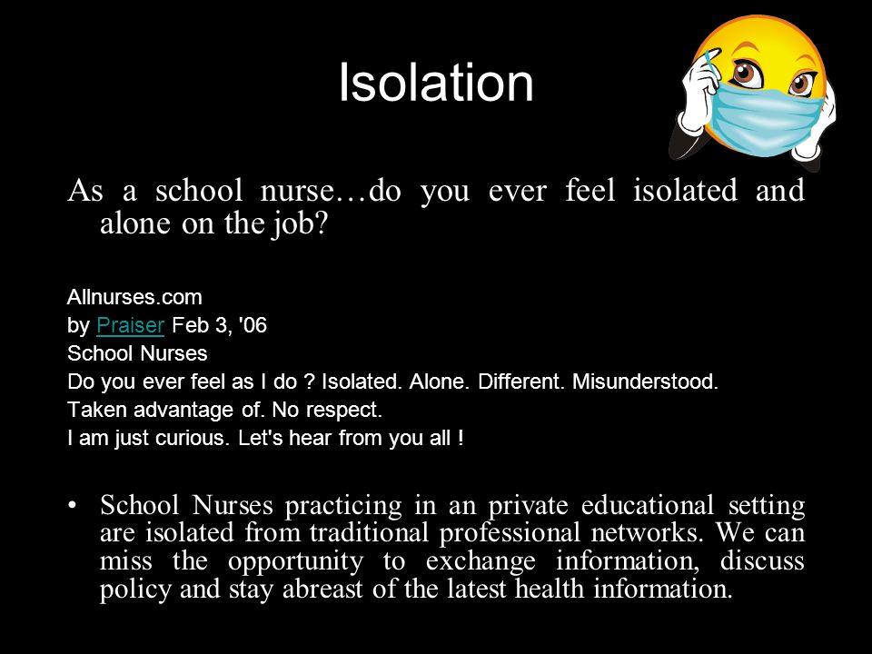 Isolation As a school nurse…do you ever feel isolated and alone on the job Allnurses.com. by Praiser Feb 3, 06.
