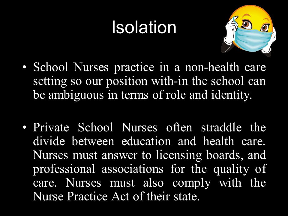 Isolation School Nurses practice in a non-health care setting so our position with-in the school can be ambiguous in terms of role and identity.