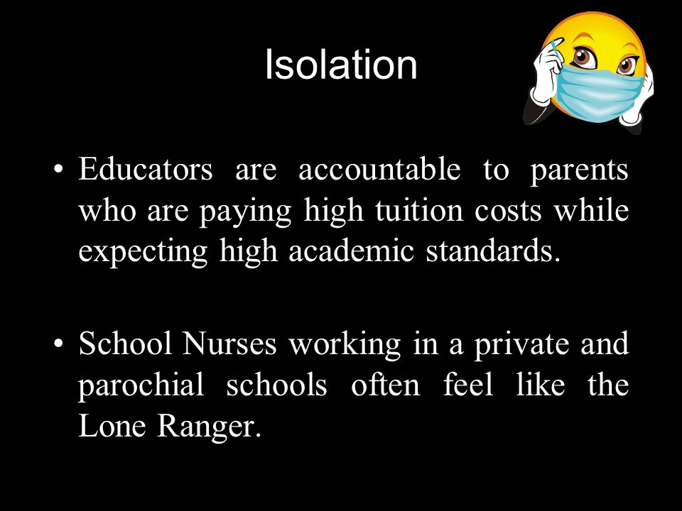 Isolation Educators are accountable to parents who are paying high tuition costs while expecting high academic standards.