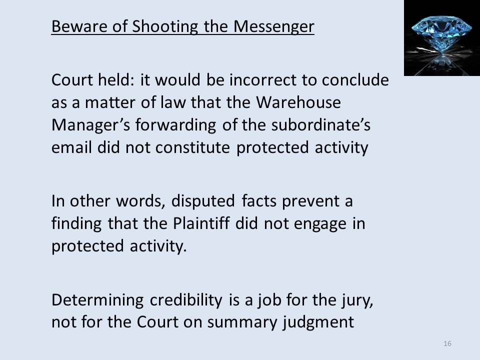Beware of Shooting the Messenger Court held: it would be incorrect to conclude as a matter of law that the Warehouse Manager's forwarding of the subordinate's email did not constitute protected activity In other words, disputed facts prevent a finding that the Plaintiff did not engage in protected activity.