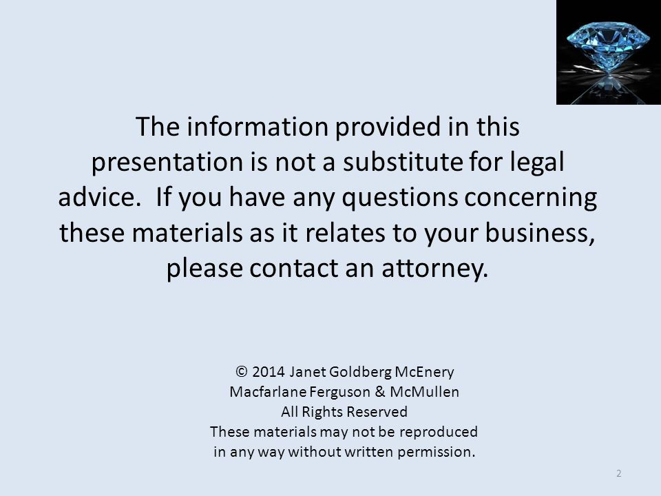 The information provided in this presentation is not a substitute for legal advice. If you have any questions concerning these materials as it relates to your business, please contact an attorney.