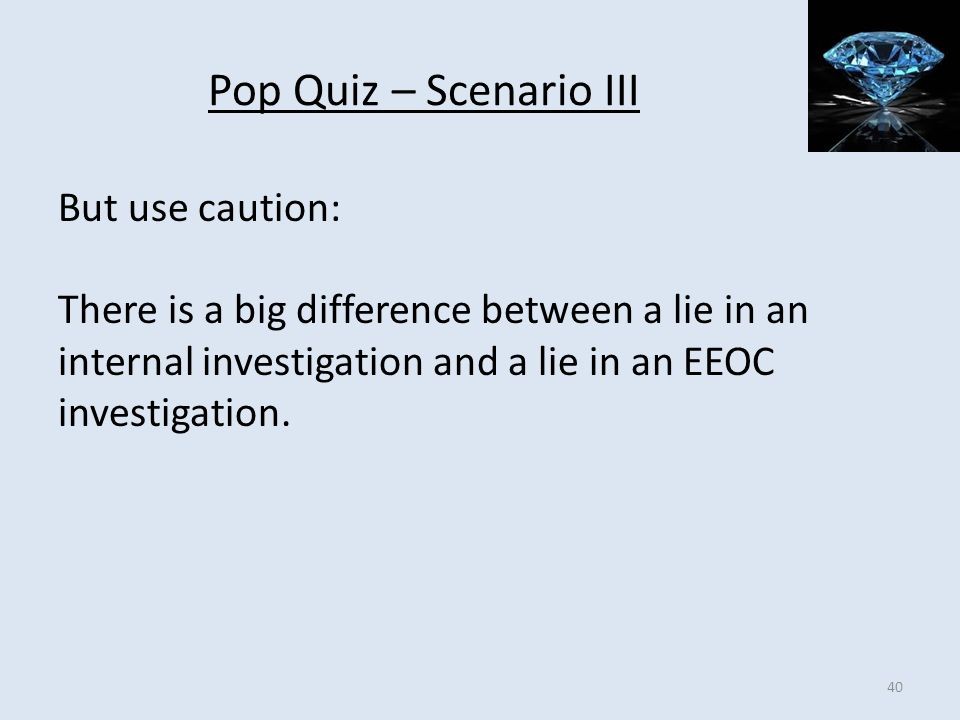 Pop Quiz – Scenario III But use caution: There is a big difference between a lie in an internal investigation and a lie in an EEOC investigation.