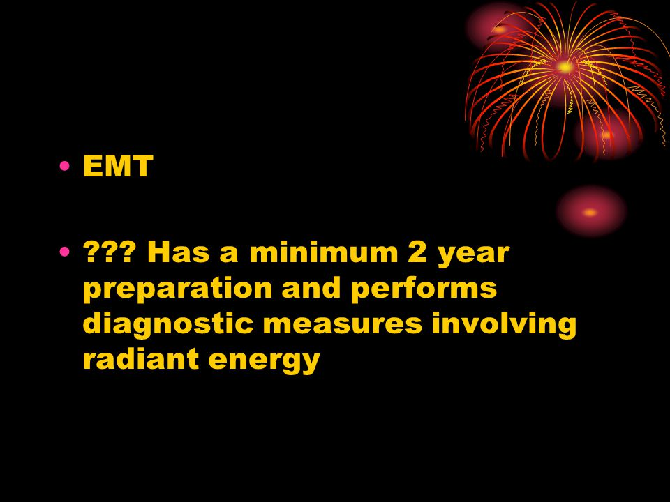 EMT Has a minimum 2 year preparation and performs diagnostic measures involving radiant energy