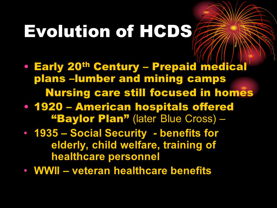 Evolution of HCDS Early 20th Century – Prepaid medical plans –lumber and mining camps. Nursing care still focused in homes.