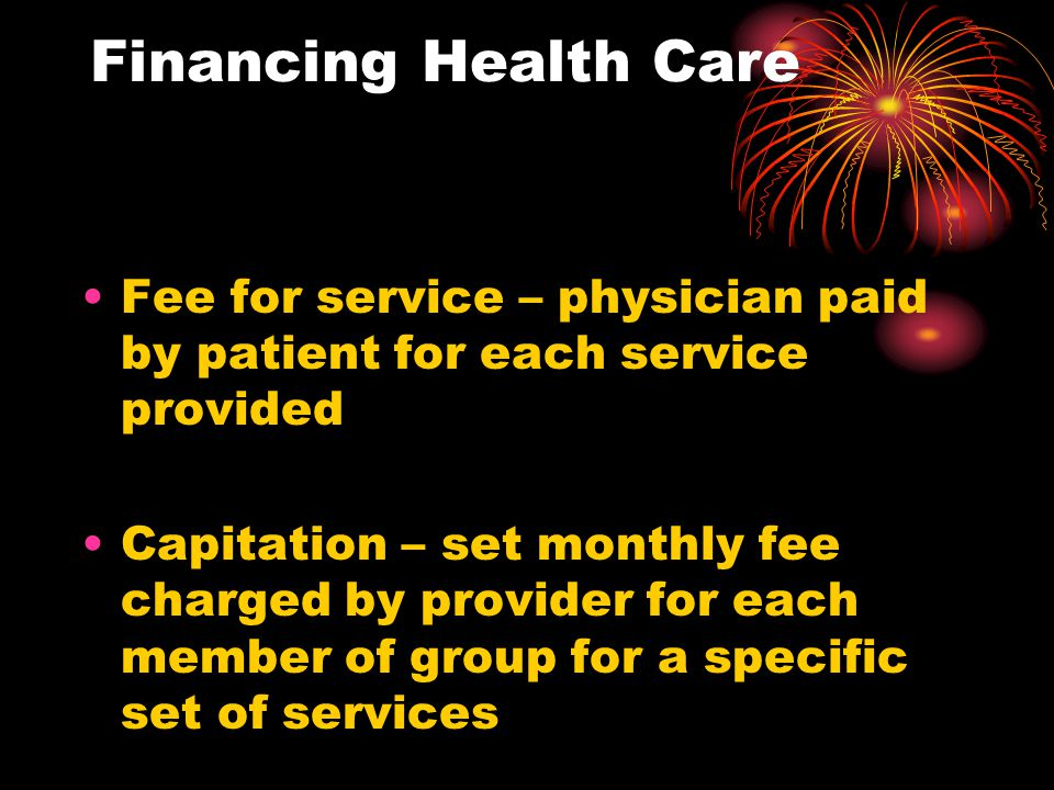 Financing Health Care Fee for service – physician paid by patient for each service provided.
