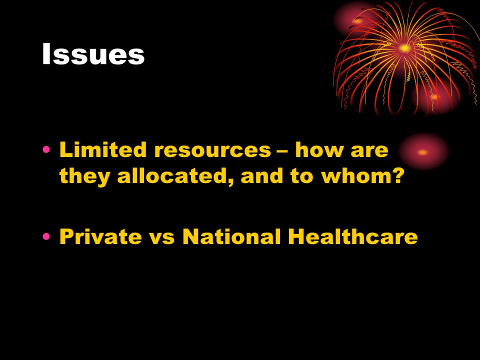 Issues Limited resources – how are they allocated, and to whom