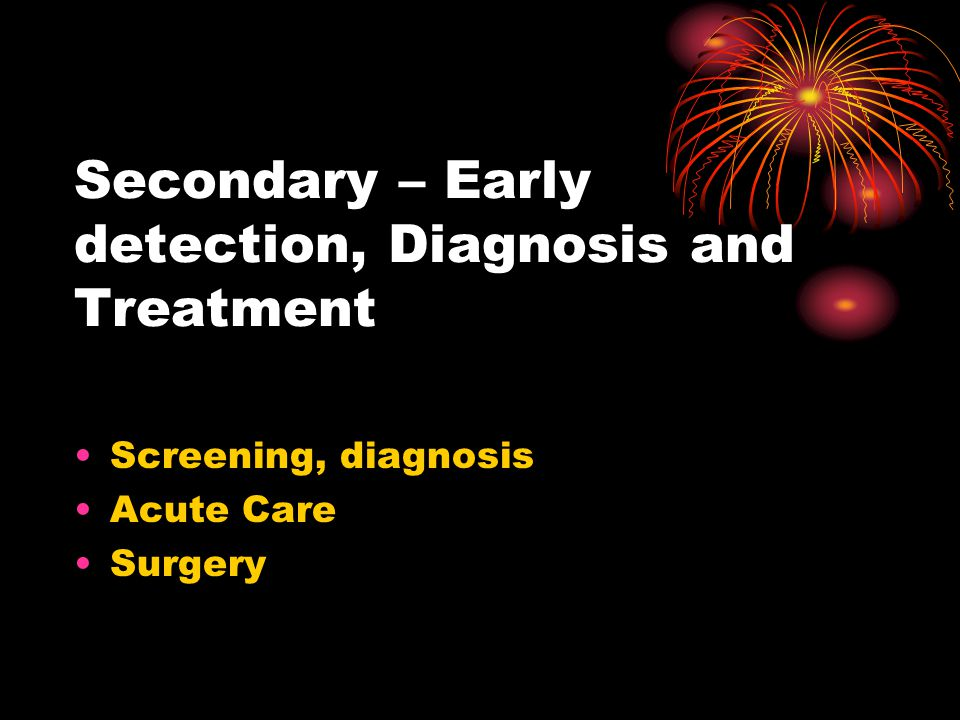 Secondary – Early detection, Diagnosis and Treatment