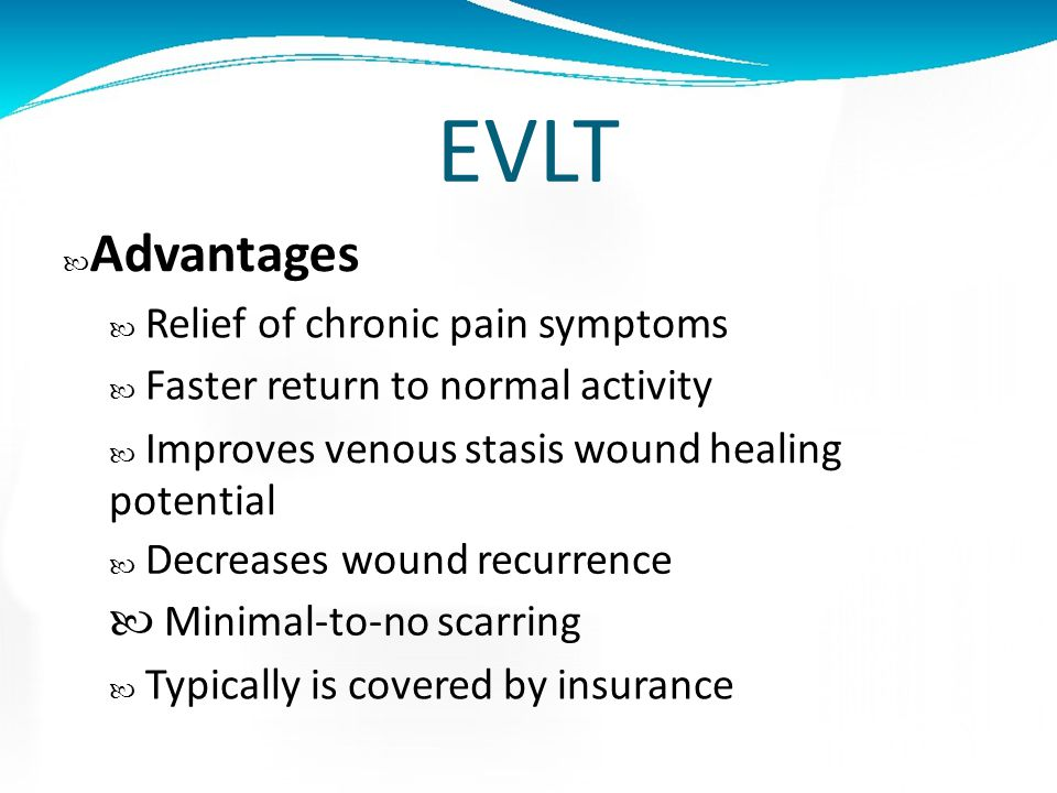 EVLT Advantages  Relief of chronic pain symptoms