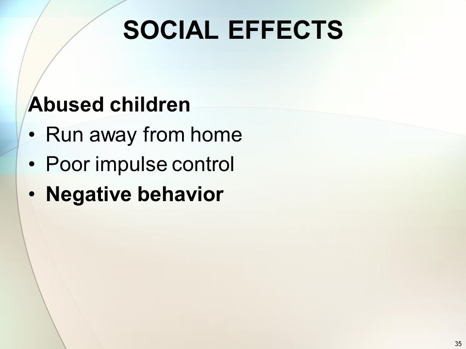 SOCIAL EFFECTS Abused children Run away from home Poor impulse control