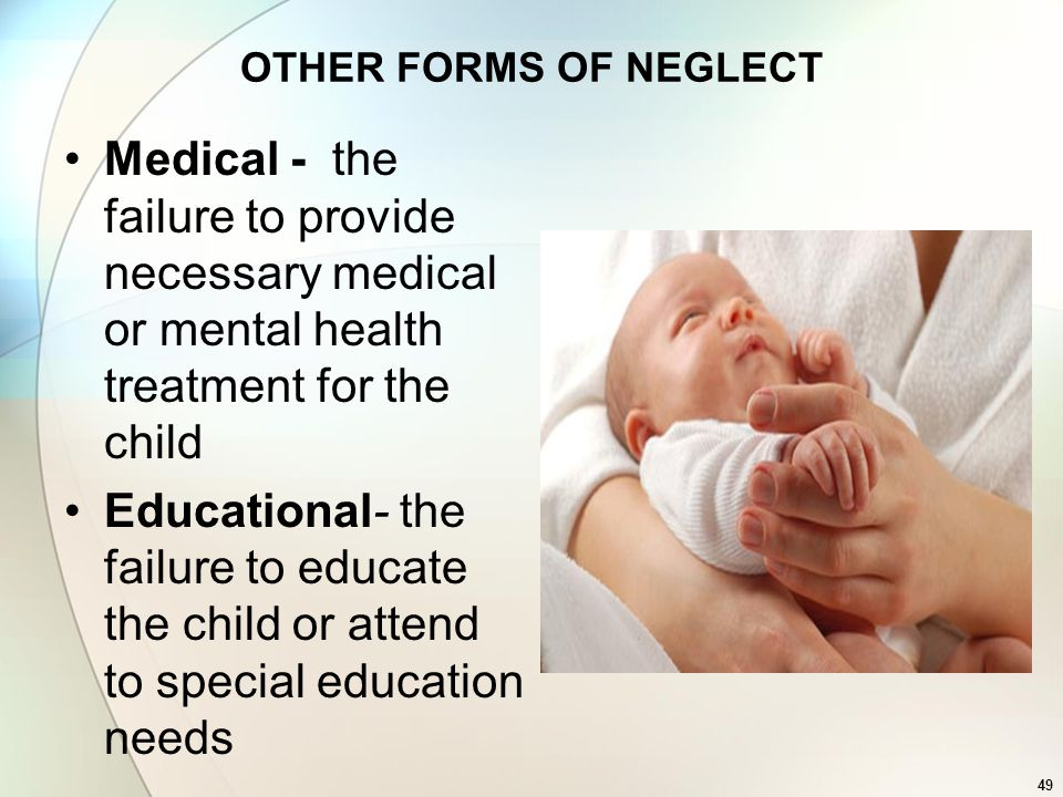OTHER FORMS OF NEGLECT Medical - the failure to provide necessary medical or mental health treatment for the child.
