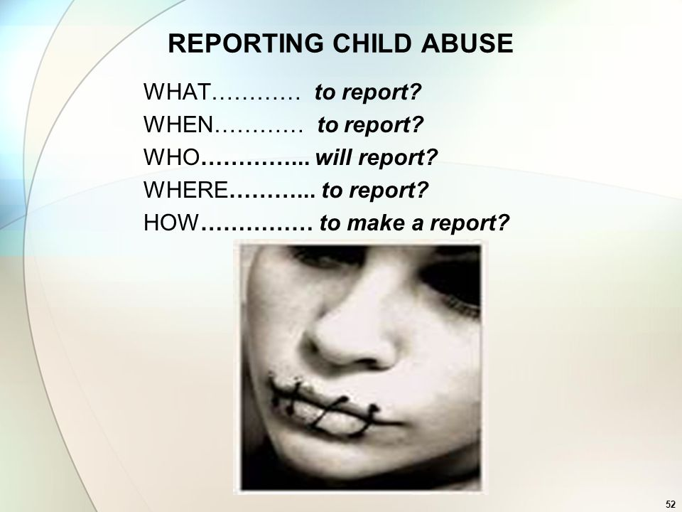 REPORTING CHILD ABUSE WHAT………… to report WHEN………… to report